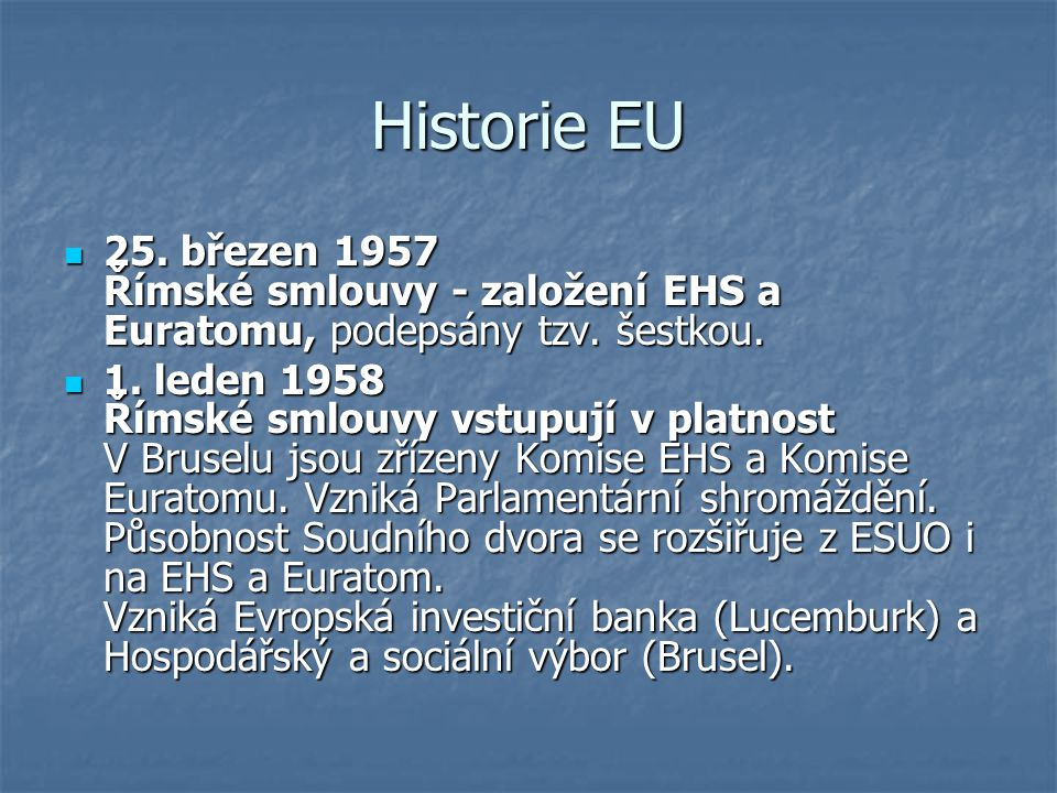 Historie EU 25. březen 1957 Římské smlouvy - založení EHS a Euratomu, podepsány tzv. šestkou.