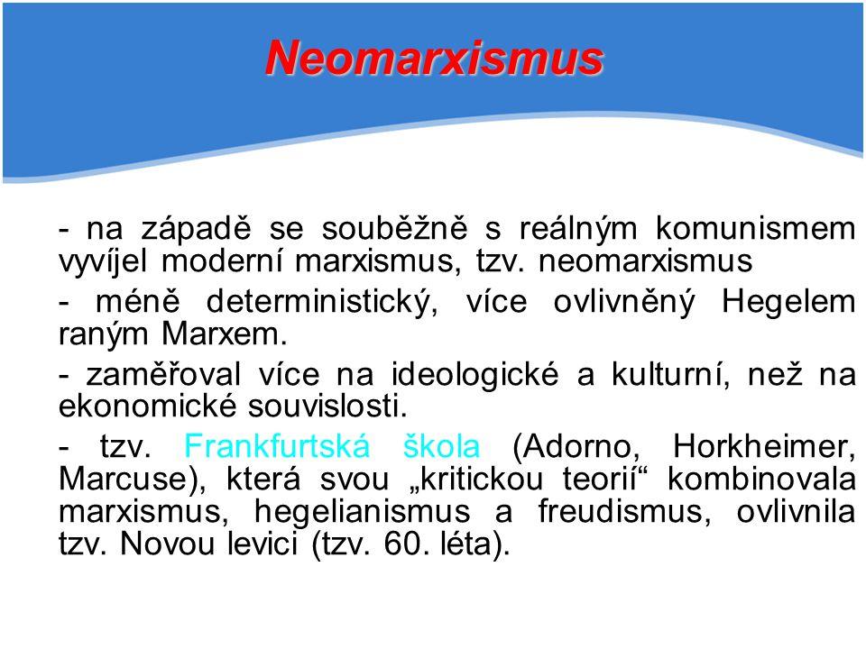 Neomarxismus - na západě se souběžně s reálným komunismem vyvíjel moderní marxismus, tzv. neomarxismus.
