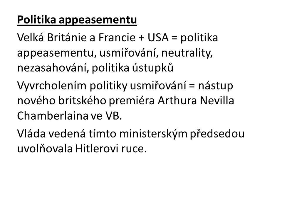 Politika appeasementu Velká Británie a Francie + USA = politika appeasementu, usmiřování, neutrality, nezasahování, politika ústupků Vyvrcholením politiky usmiřování = nástup nového britského premiéra Arthura Nevilla Chamberlaina ve VB.