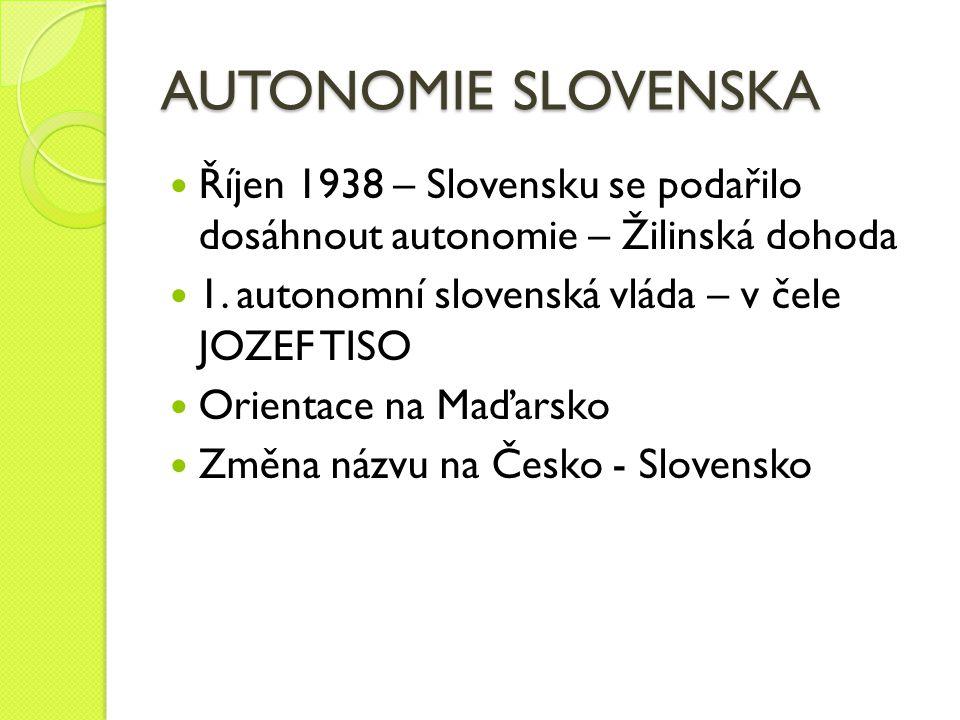 AUTONOMIE SLOVENSKA Říjen 1938 – Slovensku se podařilo dosáhnout autonomie – Žilinská dohoda. 1. autonomní slovenská vláda – v čele JOZEF TISO.