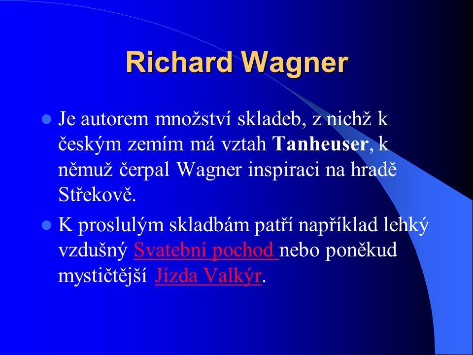 Richard Wagner Je autorem množství skladeb, z nichž k českým zemím má vztah Tanheuser, k němuž čerpal Wagner inspiraci na hradě Střekově.