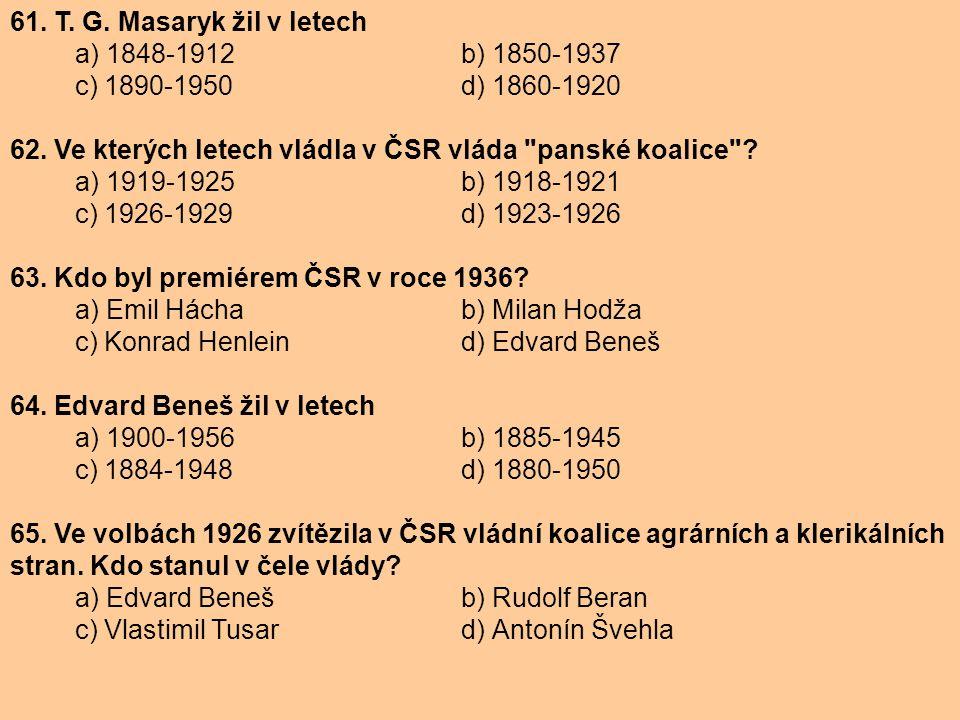 61. T. G. Masaryk žil v letech a) 1848-1912 b) 1850-1937. c) 1890-1950 d) 1860-1920. 62. Ve kterých letech vládla v ČSR vláda panské koalice
