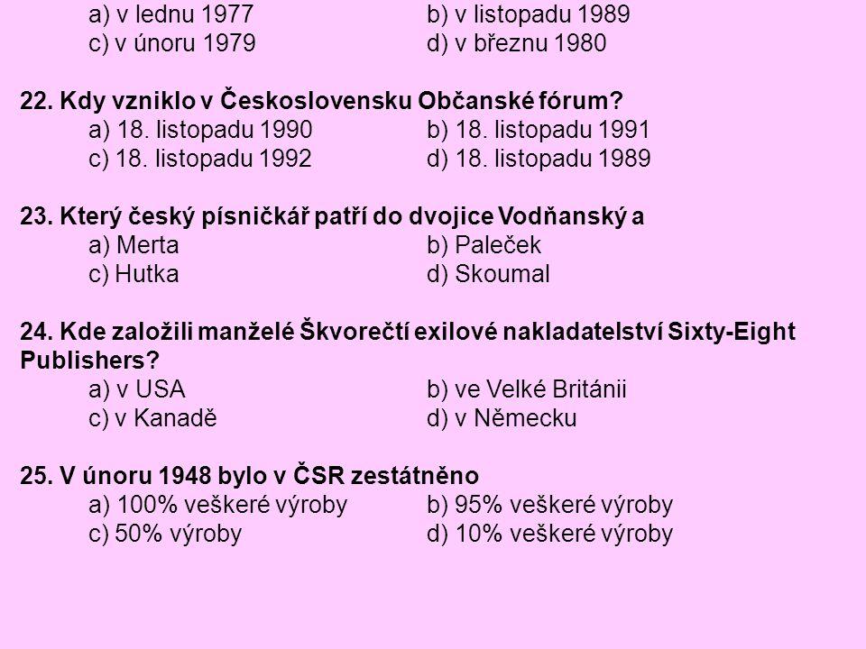 21. Kdy vznikla Charta 77 a) v lednu 1977 b) v listopadu 1989. c) v únoru 1979 d) v březnu 1980.