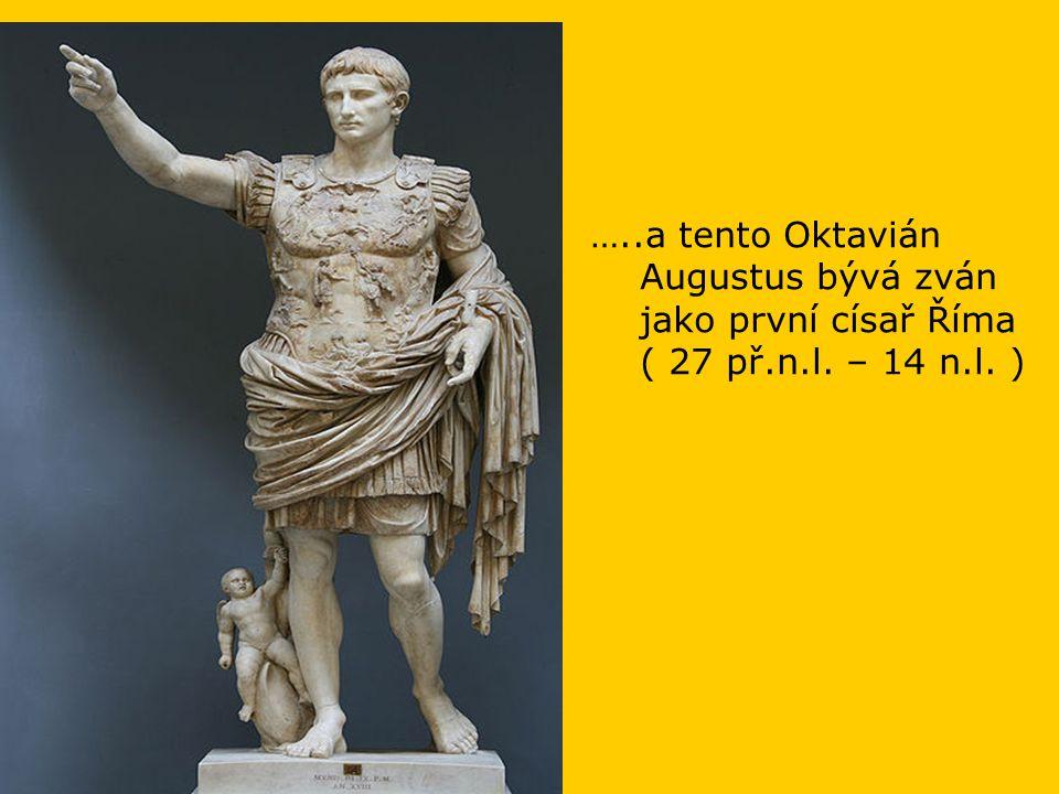 …..a tento Oktavián Augustus bývá zván jako první císař Říma ( 27 př.n.l. – 14 n.l. )