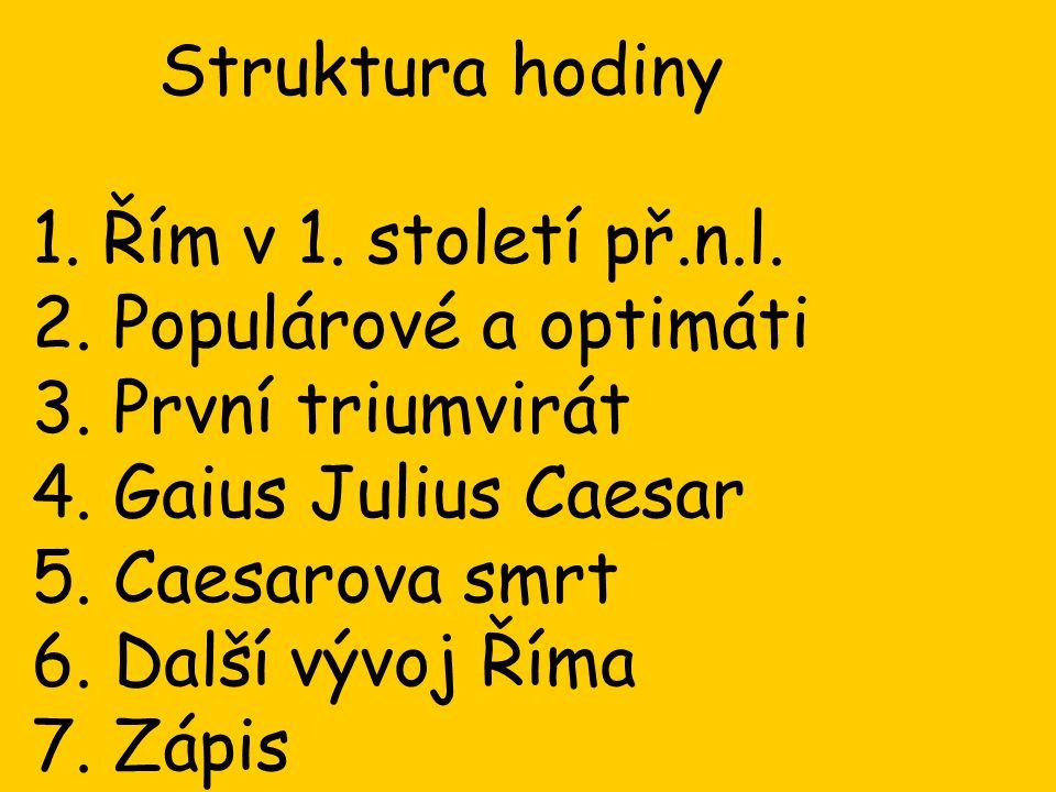Struktura hodiny 1. Řím v 1. století př.n.l. 2. Populárové a optimáti. 3. První triumvirát. 4. Gaius Julius Caesar.