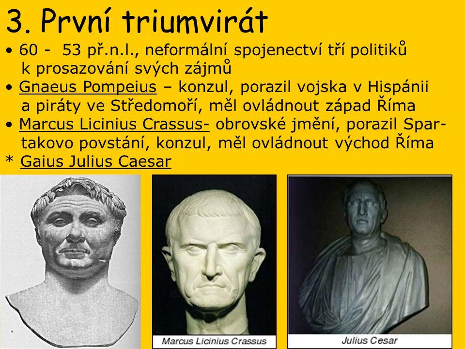 3. První triumvirát 60 - 53 př.n.l., neformální spojenectví tří politiků. k prosazování svých zájmů.