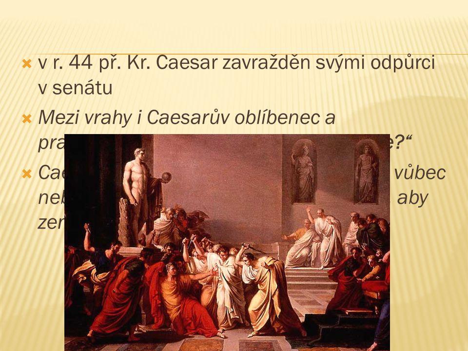 v r. 44 př. Kr. Caesar zavražděn svými odpůrci v senátu