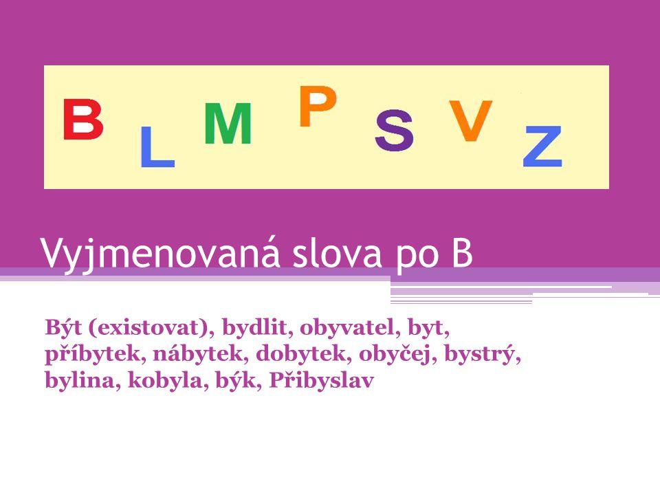 Vyjmenovaná slova po B Být (existovat), bydlit, obyvatel, byt, příbytek, nábytek, dobytek, obyčej, bystrý, bylina, kobyla, býk, Přibyslav.