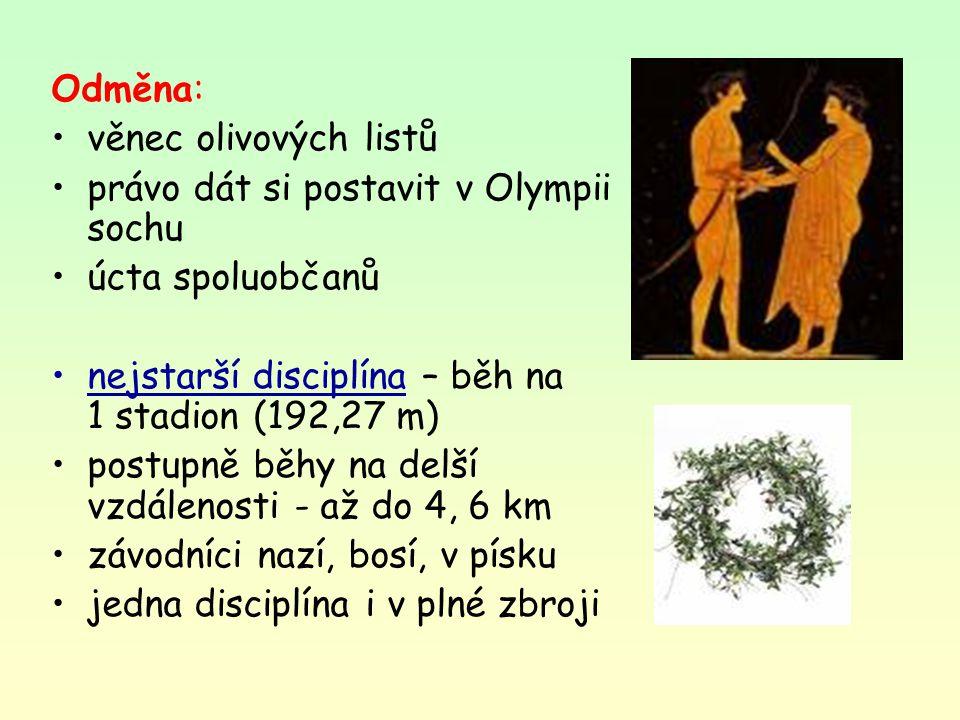 Odměna: věnec olivových listů. právo dát si postavit v Olympii sochu. úcta spoluobčanů. nejstarší disciplína – běh na 1 stadion (192,27 m)