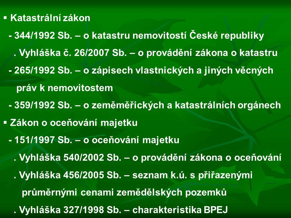 Katastrální zákon - 344/1992 Sb. – o katastru nemovitostí České republiky. . Vyhláška č. 26/2007 Sb. – o provádění zákona o katastru.