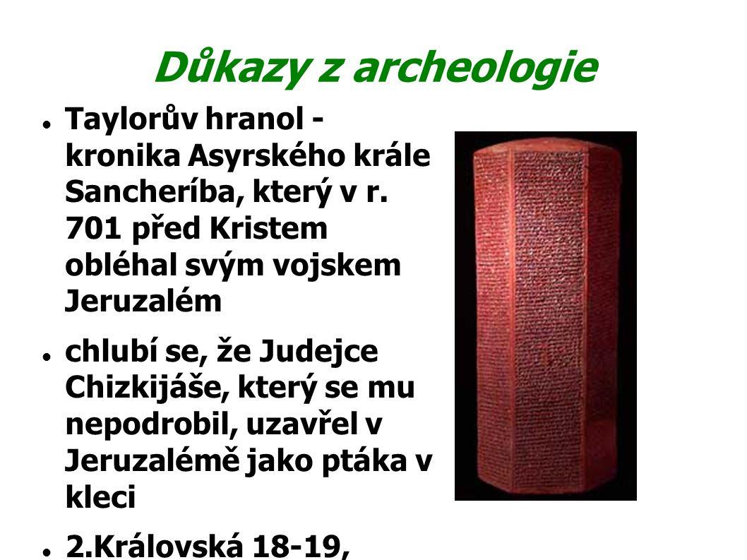 Důkazy z archeologie Taylorův hranol - kronika Asyrského krále Sancheríba, který v r. 701 před Kristem obléhal svým vojskem Jeruzalém.