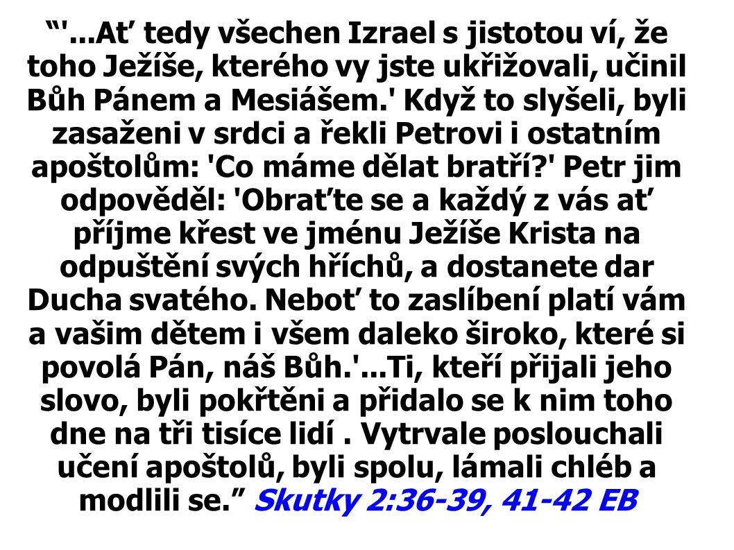 ...Ať tedy všechen Izrael s jistotou ví, že toho Ježíše, kterého vy jste ukřižovali, učinil Bůh Pánem a Mesiášem. Když to slyšeli, byli zasaženi v srdci a řekli Petrovi i ostatním apoštolům: Co máme dělat bratří Petr jim odpověděl: Obraťte se a každý z vás ať příjme křest ve jménu Ježíše Krista na odpuštění svých hříchů, a dostanete dar Ducha svatého.