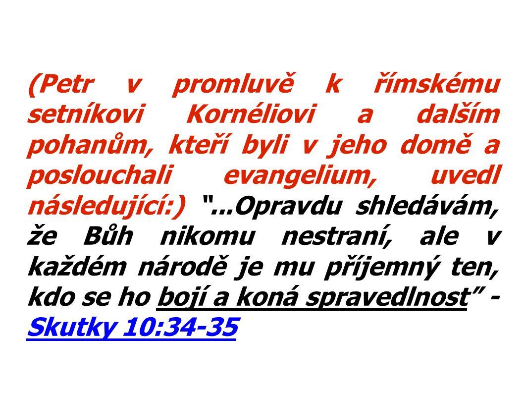 (Petr v promluvě k římskému setníkovi Kornéliovi a dalším pohanům, kteří byli v jeho domě a poslouchali evangelium, uvedl následující:) ...Opravdu shledávám, že Bůh nikomu nestraní, ale v každém národě je mu příjemný ten, kdo se ho bojí a koná spravedlnost - Skutky 10:34-35