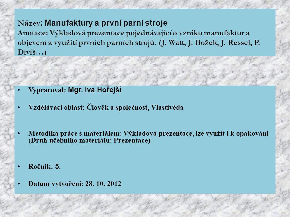 Název: Manufaktury a první parní stroje Anotace: Výkladová prezentace pojednávající o vzniku manufaktur a objevení a využití prvních parních strojů. (J. Watt, J. Božek, J. Ressel, P. Diviš…)