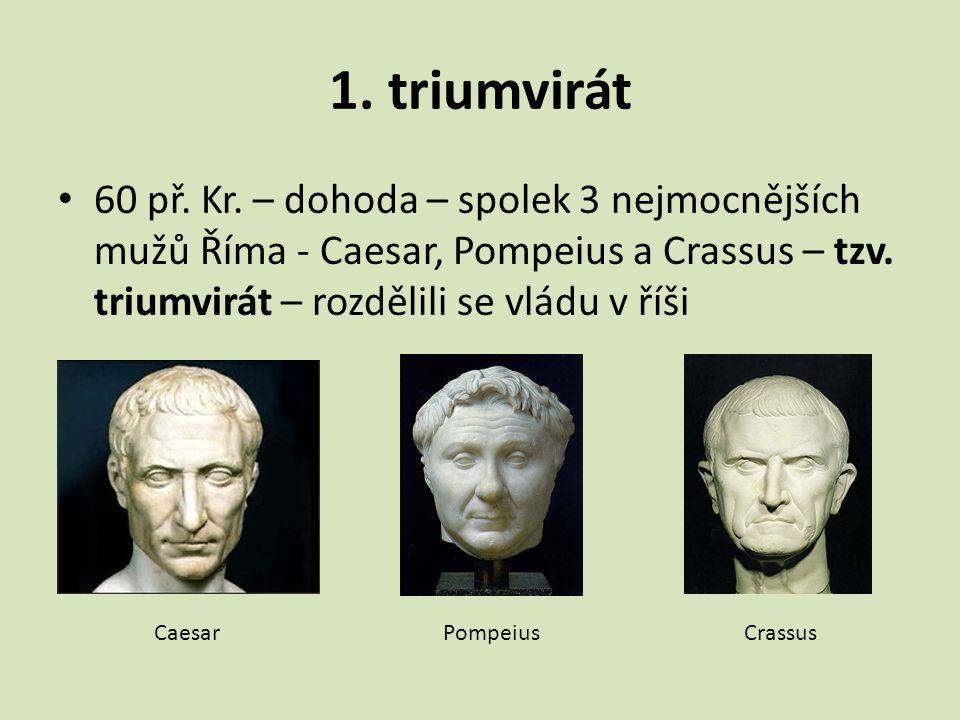 1. triumvirát 60 př. Kr. – dohoda – spolek 3 nejmocnějších mužů Říma - Caesar, Pompeius a Crassus – tzv. triumvirát – rozdělili se vládu v říši.