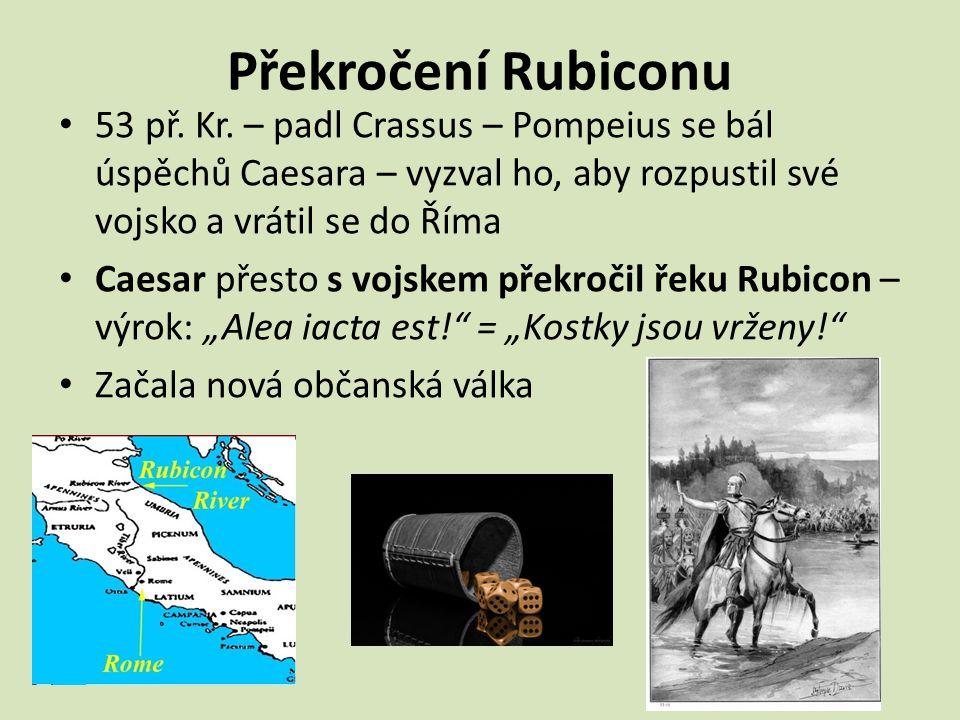Překročení Rubiconu 53 př. Kr. – padl Crassus – Pompeius se bál úspěchů Caesara – vyzval ho, aby rozpustil své vojsko a vrátil se do Říma.
