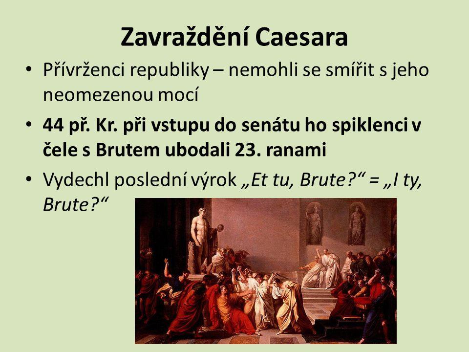 Zavraždění Caesara Přívrženci republiky – nemohli se smířit s jeho neomezenou mocí.