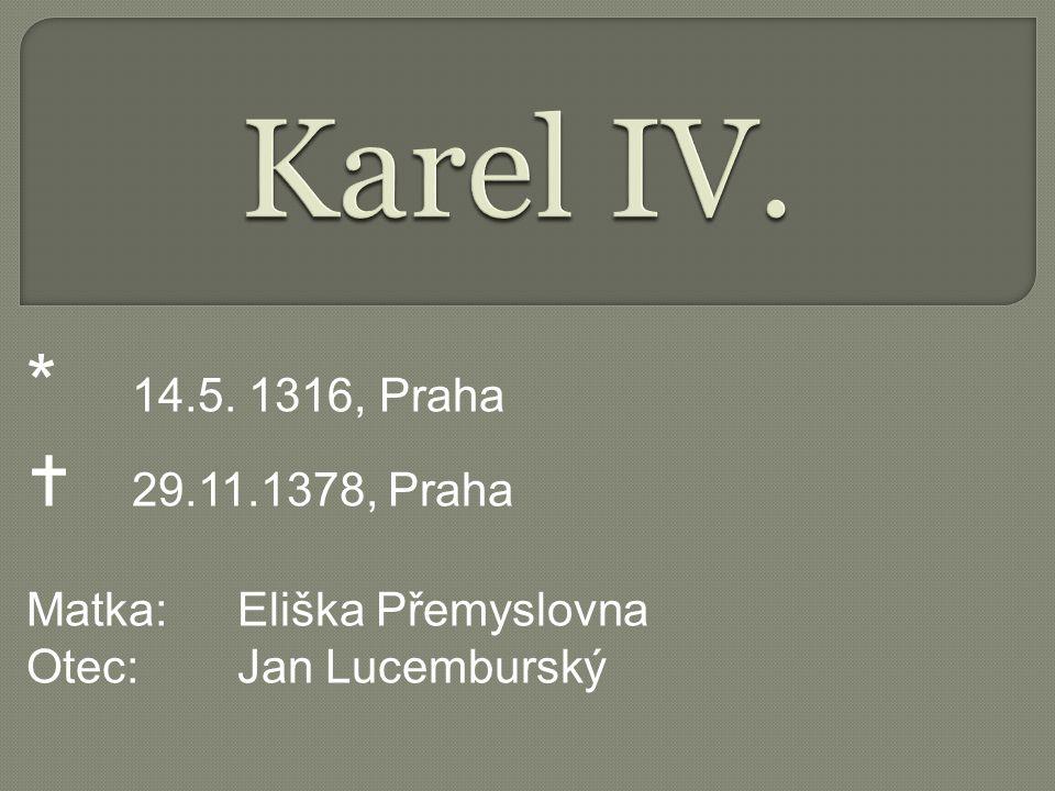 Karel IV. * 14.5. 1316, Praha  29.11.1378, Praha Matka: Eliška Přemyslovna Otec: Jan Lucemburský