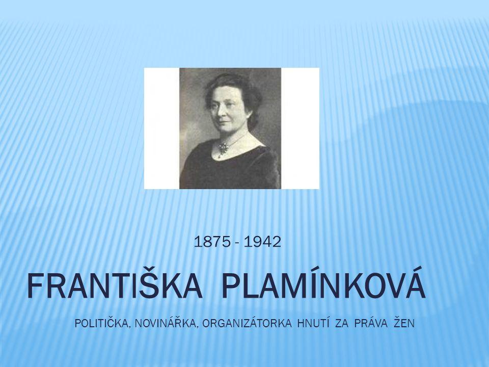 1875 - 1942 FRANTIŠKA PLAMÍNKOVÁ politiČka, novinářka, organizátorka hnutí za práva Žen