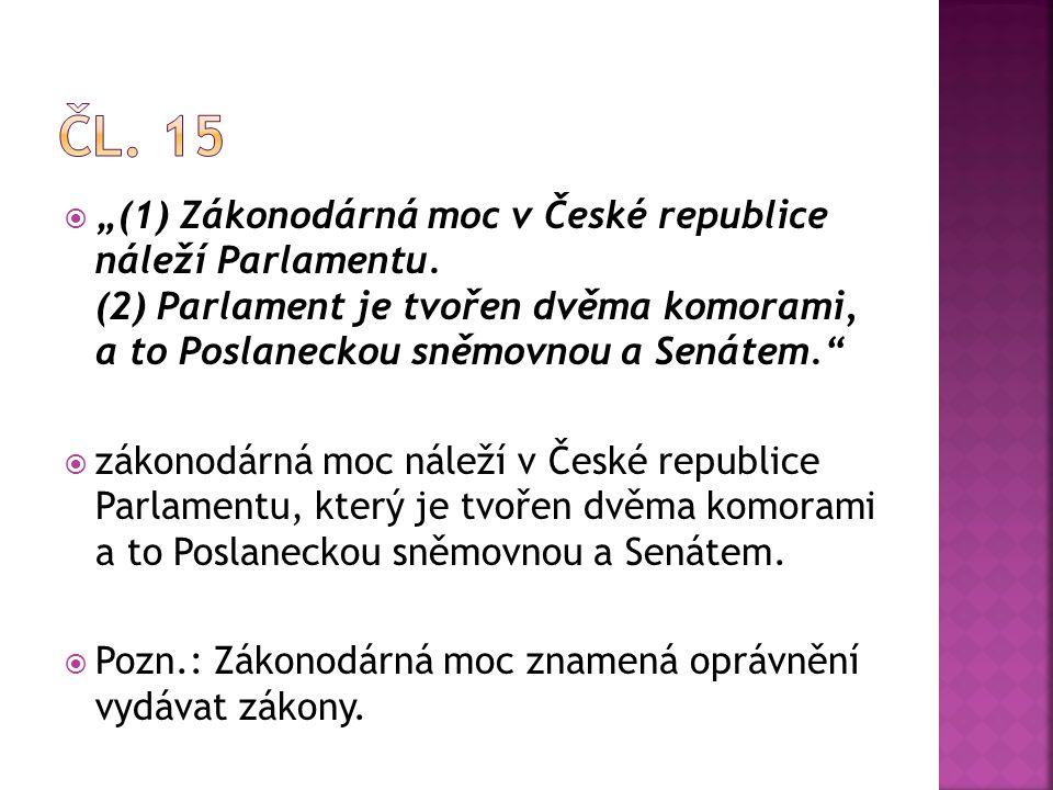 """Čl. 15 """"(1) Zákonodárná moc v České republice náleží Parlamentu. (2) Parlament je tvořen dvěma komorami, a to Poslaneckou sněmovnou a Senátem."""