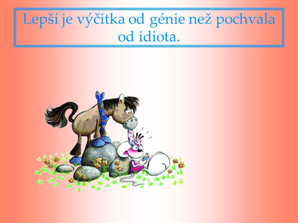 Lepší je výčitka od génie než pochvala od idiota.