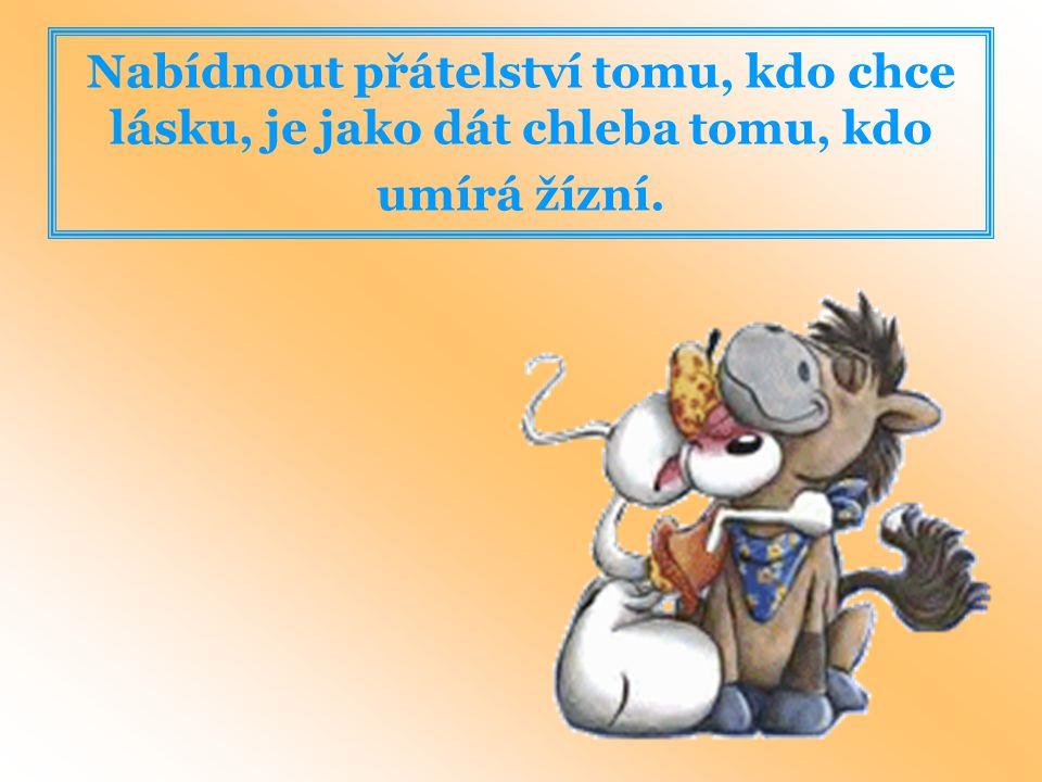 Nabídnout přátelství tomu, kdo chce lásku, je jako dát chleba tomu, kdo umírá žízní.