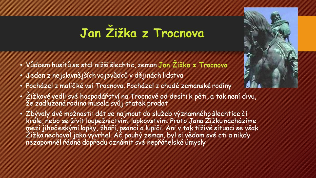 Jan Žižka z Trocnova Vůdcem husitů se stal nižší šlechtic, zeman Jan Žižka z Trocnova. Jeden z nejslavnějších vojevůdců v dějinách lidstva.