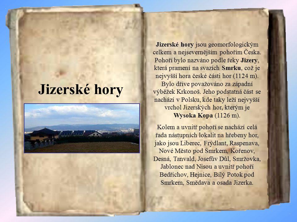 Jizerské hory jsou geomorfologickým celkem a nejsevernějším pohořím Česka. Pohoří bylo nazváno podle řeky Jizery, která pramení na svazích Smrku, což je nejvyšší hora české části hor (1124 m). Bylo dříve považováno za západní výběžek Krkonoš. Jeho podstatná část se nachází v Polsku, kde taky leží nejvyšší vrchol Jizerských hor, kterým je Wysoka Kopa (1126 m).