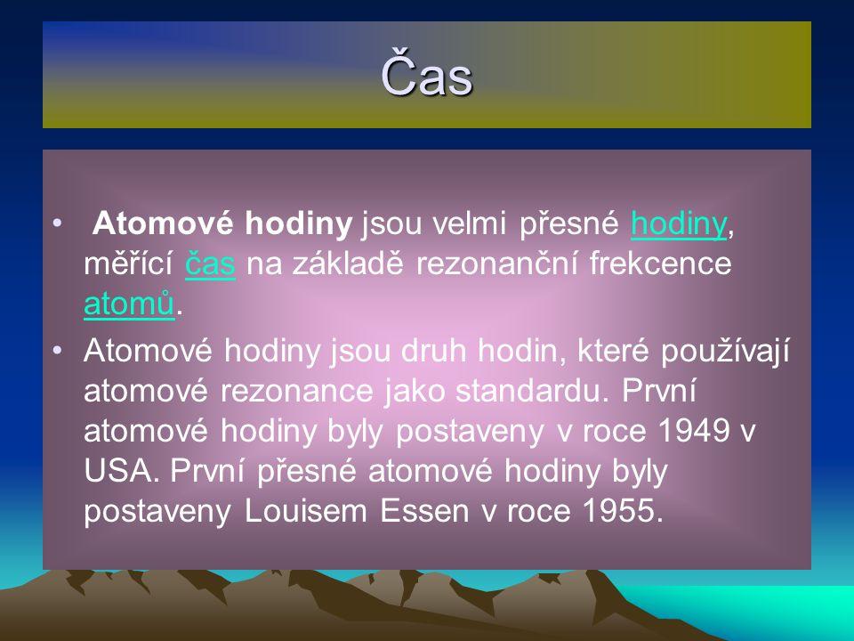Čas Atomové hodiny jsou velmi přesné hodiny, měřící čas na základě rezonanční frekcence atomů.