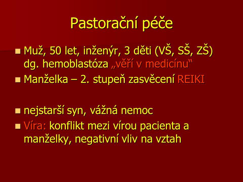"""Pastorační péče Muž, 50 let, inženýr, 3 děti (VŠ, SŠ, ZŠ) dg. hemoblastóza """"věří v medicínu Manželka – 2. stupeň zasvěcení REIKI."""