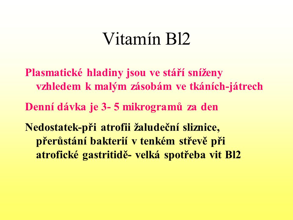 Vitamín Bl2 Plasmatické hladiny jsou ve stáří sníženy vzhledem k malým zásobám ve tkáních-játrech. Denní dávka je 3- 5 mikrogramů za den.