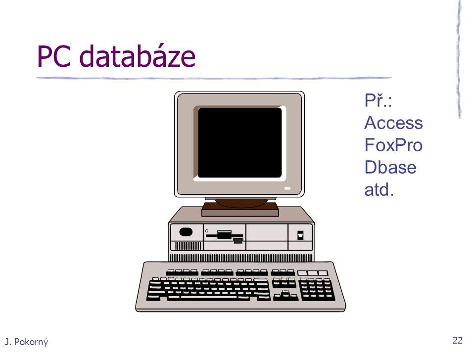 PC databáze Př.: Access FoxPro Dbase atd. J. Pokorný