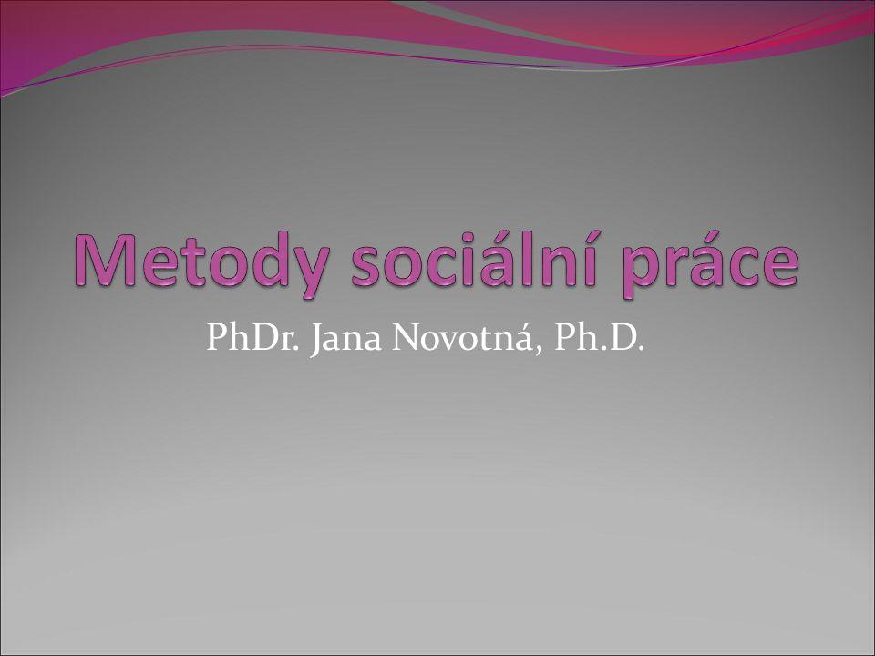 Metody sociální práce PhDr. Jana Novotná, Ph.D.