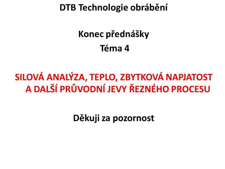 DTB Technologie obrábění Konec přednášky Téma 4 SILOVÁ ANALÝZA, TEPLO, ZBYTKOVÁ NAPJATOST A DALŠÍ PRŮVODNÍ JEVY ŘEZNÉHO PROCESU Děkuji za pozornost