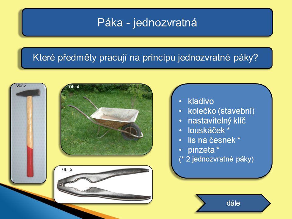 Páka - jednozvratná Které předměty pracují na principu jednozvratné páky Obr.6. Obr.4. kladivo.