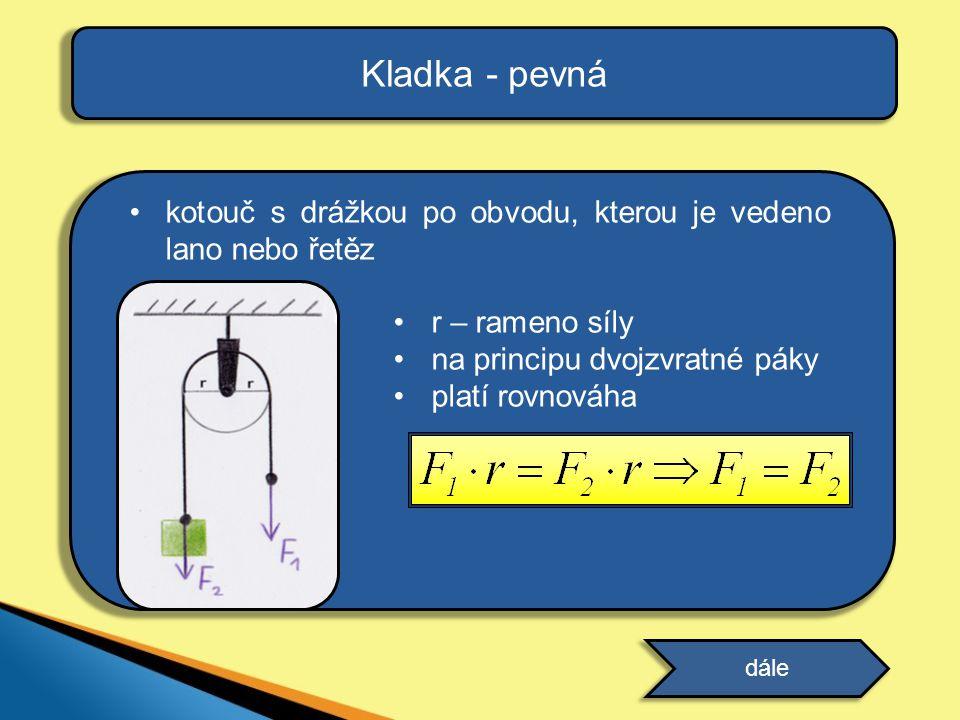 Kladka - pevná kotouč s drážkou po obvodu, kterou je vedeno lano nebo řetěz. r – rameno síly. na principu dvojzvratné páky.