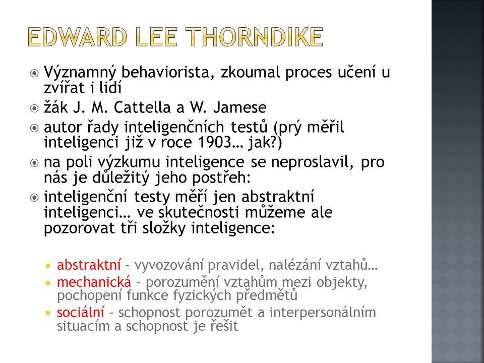 Edward Lee Thorndike Významný behaviorista, zkoumal proces učení u zvířat i lidí. žák J. M. Cattella a W. Jamese.