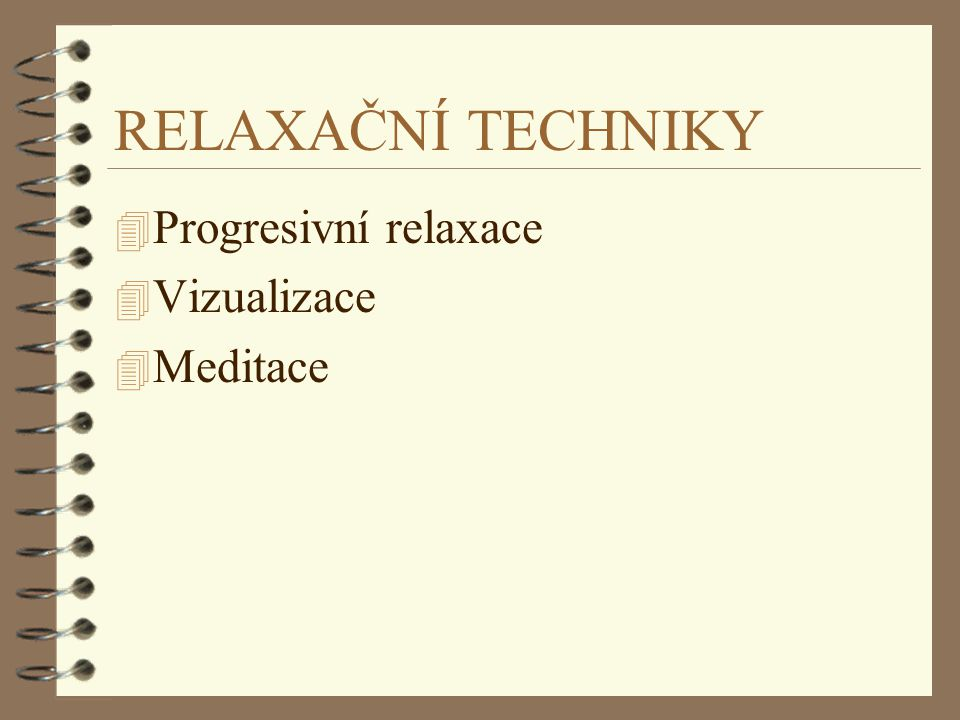 RELAXAČNÍ TECHNIKY Progresivní relaxace Vizualizace Meditace