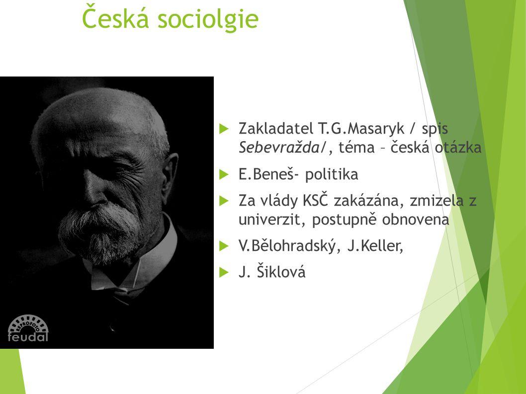 Česká sociolgie Zakladatel T.G.Masaryk / spis Sebevražda/, téma – česká otázka. E.Beneš- politika.