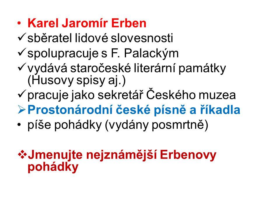 Karel Jaromír Erben sběratel lidové slovesnosti. spolupracuje s F. Palackým. vydává staročeské literární památky (Husovy spisy aj.)