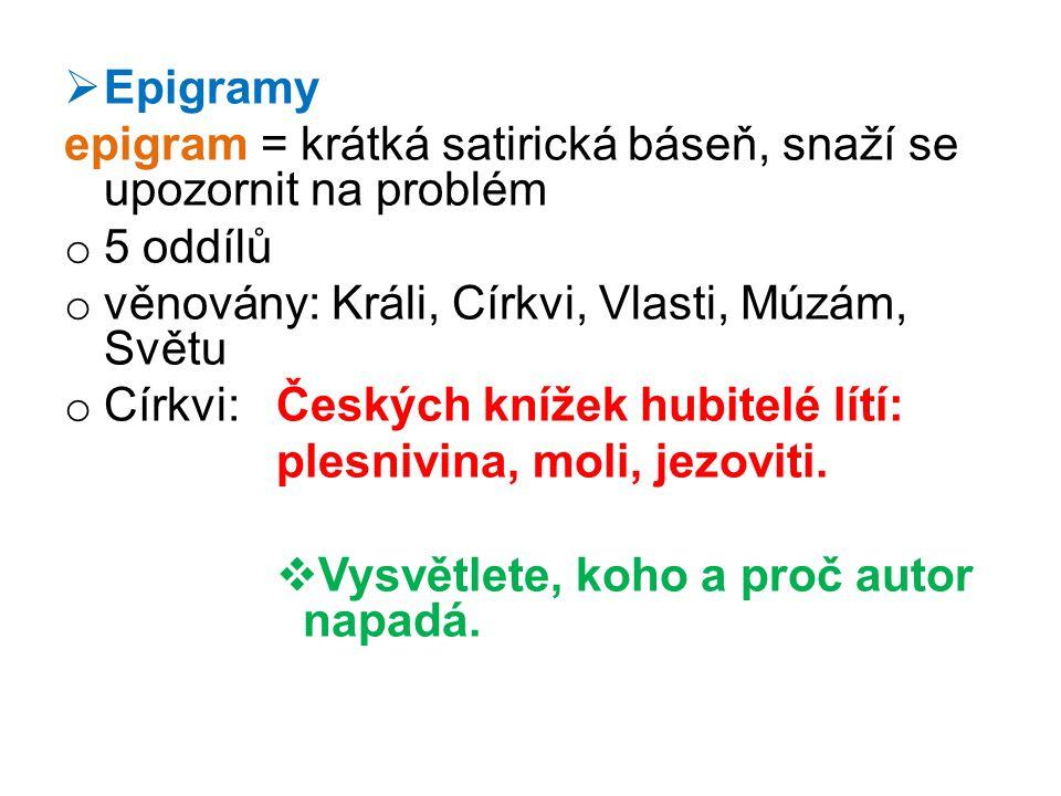 Epigramy epigram = krátká satirická báseň, snaží se upozornit na problém. 5 oddílů. věnovány: Králi, Církvi, Vlasti, Múzám, Světu.