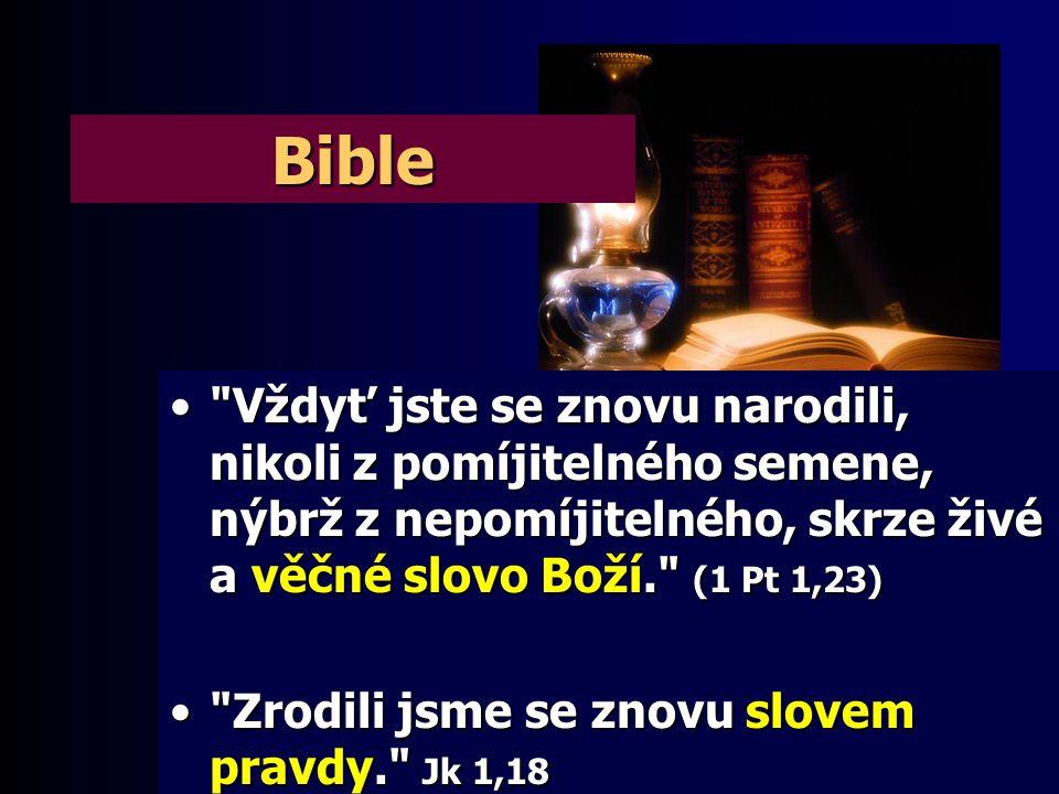 Bible Vždyť jste se znovu narodili, nikoli z pomíjitelného semene, nýbrž z nepomíjitelného, skrze živé a věčné slovo Boží. (1 Pt 1,23)