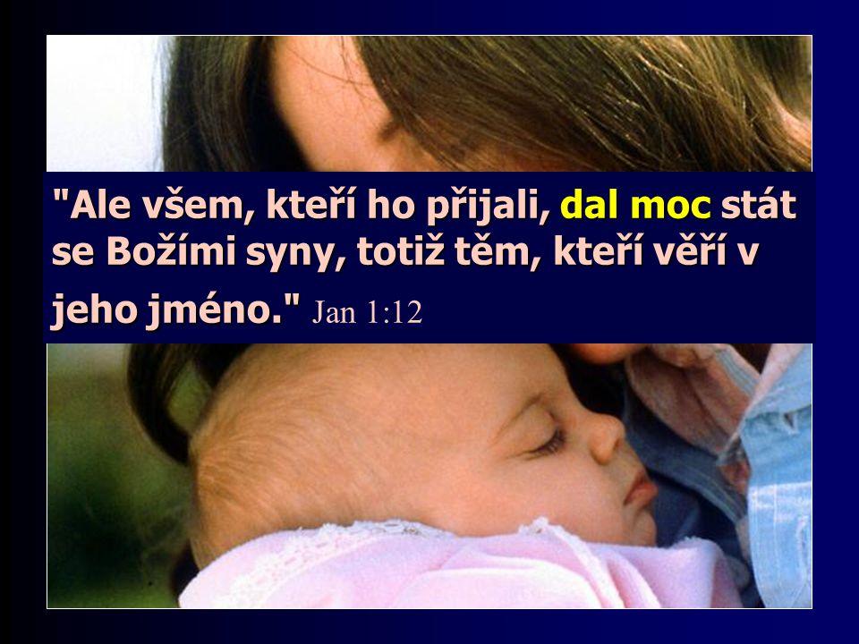Ale všem, kteří ho přijali, dal moc stát se Božími syny, totiž těm, kteří věří v jeho jméno. Jan 1:12