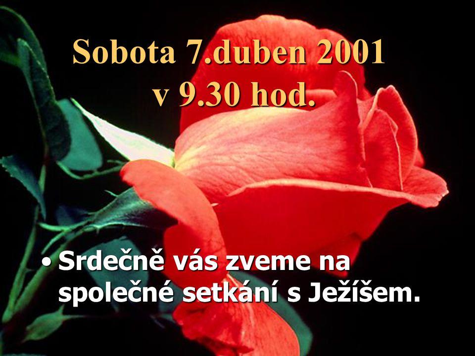 Sobota 7.duben 2001 v 9.30 hod. Srdečně vás zveme na společné setkání s Ježíšem.