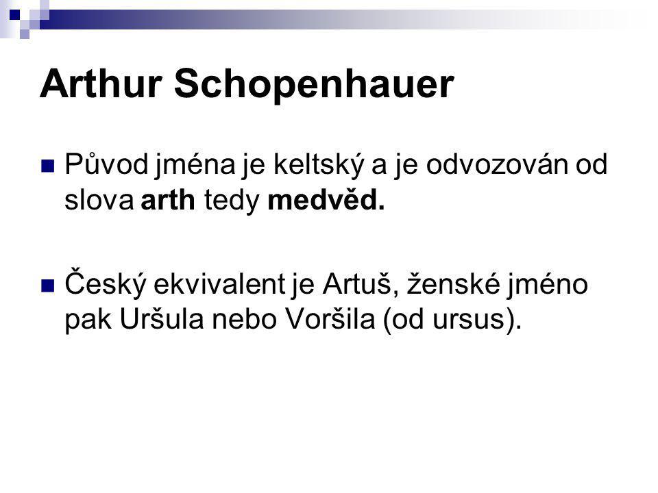 Arthur Schopenhauer Původ jména je keltský a je odvozován od slova arth tedy medvěd.