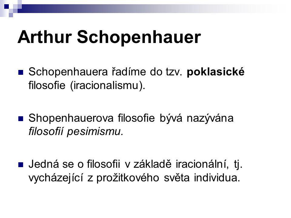 Arthur Schopenhauer Schopenhauera řadíme do tzv. poklasické filosofie (iracionalismu). Shopenhauerova filosofie bývá nazývána filosofií pesimismu.