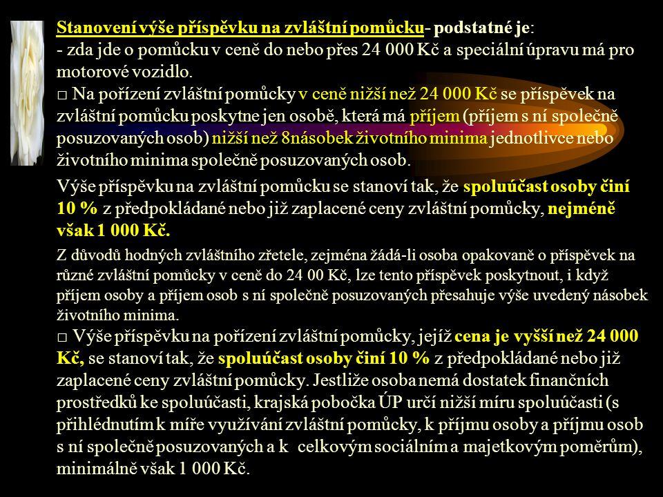 Stanovení výše příspěvku na zvláštní pomůcku- podstatné je: - zda jde o pomůcku v ceně do nebo přes 24 000 Kč a speciální úpravu má pro motorové vozidlo. □ Na pořízení zvláštní pomůcky v ceně nižší než 24 000 Kč se příspěvek na zvláštní pomůcku poskytne jen osobě, která má příjem (příjem s ní společně posuzovaných osob) nižší než 8násobek životního minima jednotlivce nebo životního minima společně posuzovaných osob.