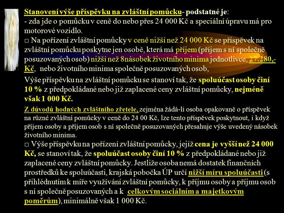Stanovení výše příspěvku na zvláštní pomůcku- podstatné je: - zda jde o pomůcku v ceně do nebo přes 24 000 Kč a speciální úpravu má pro motorové vozidlo. □ Na pořízení zvláštní pomůcky v ceně nižší než 24 000 Kč se příspěvek na zvláštní pomůcku poskytne jen osobě, která má příjem (příjem s ní společně posuzovaných osob) nižší než 8násobek životního minima jednotlivce, 27.280,- Kč, nebo životního minima společně posuzovaných osob,