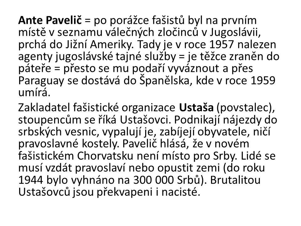 Ante Pavelič = po porážce fašistů byl na prvním místě v seznamu válečných zločinců v Jugoslávii, prchá do Jižní Ameriky.