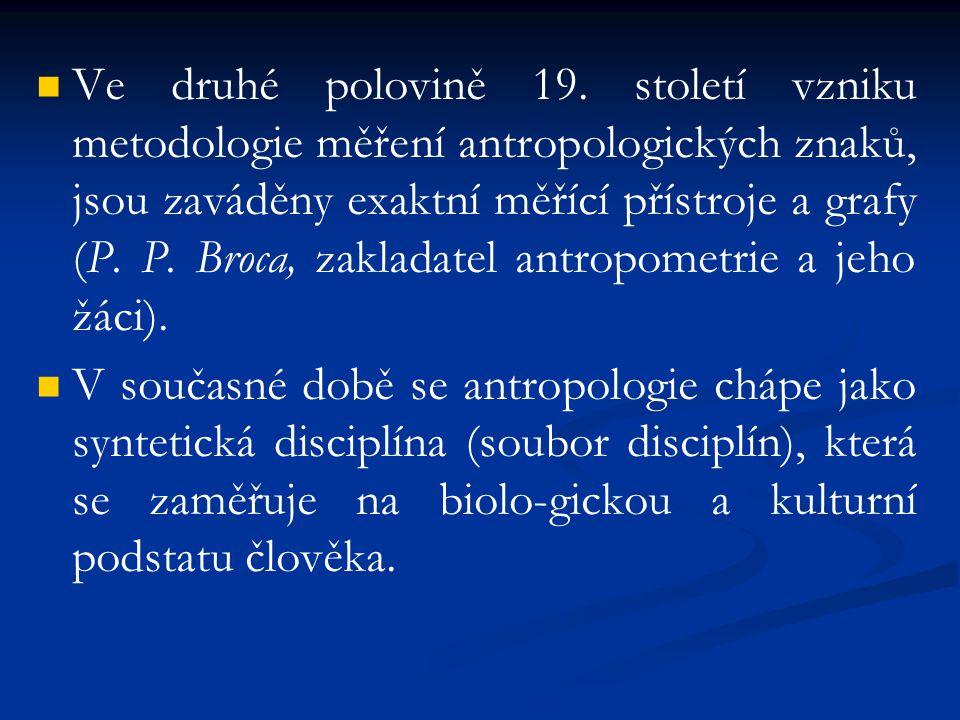 Ve druhé polovině 19. století vzniku metodologie měření antropologických znaků, jsou zaváděny exaktní měřící přístroje a grafy (P. P. Broca, zakladatel antropometrie a jeho žáci).